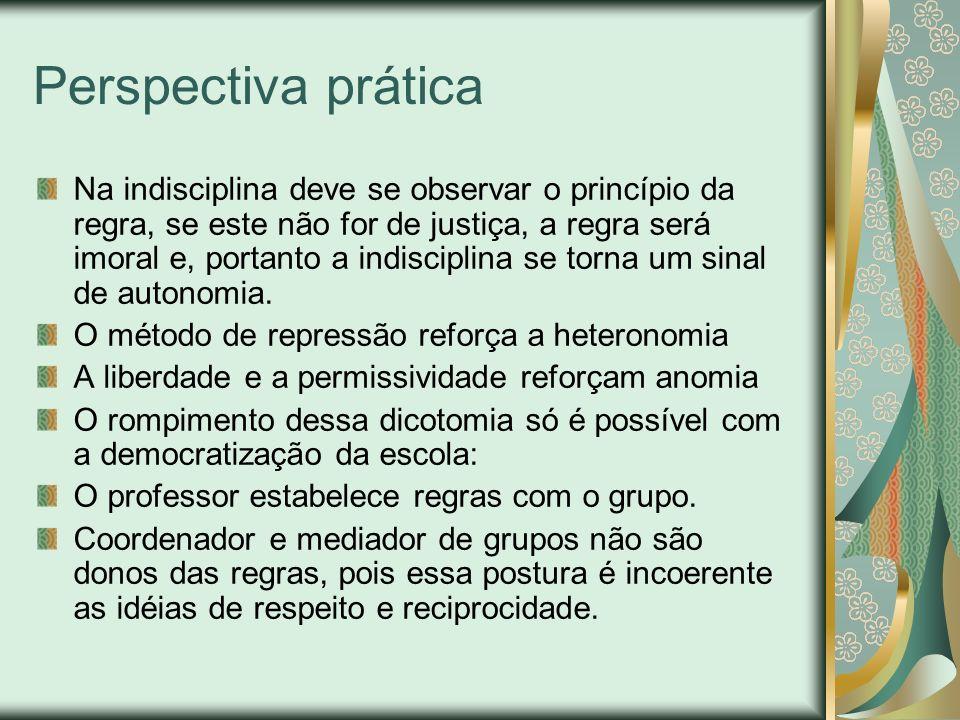 Perspectiva prática Na indisciplina deve se observar o princípio da regra, se este não for de justiça, a regra será imoral e, portanto a indisciplina