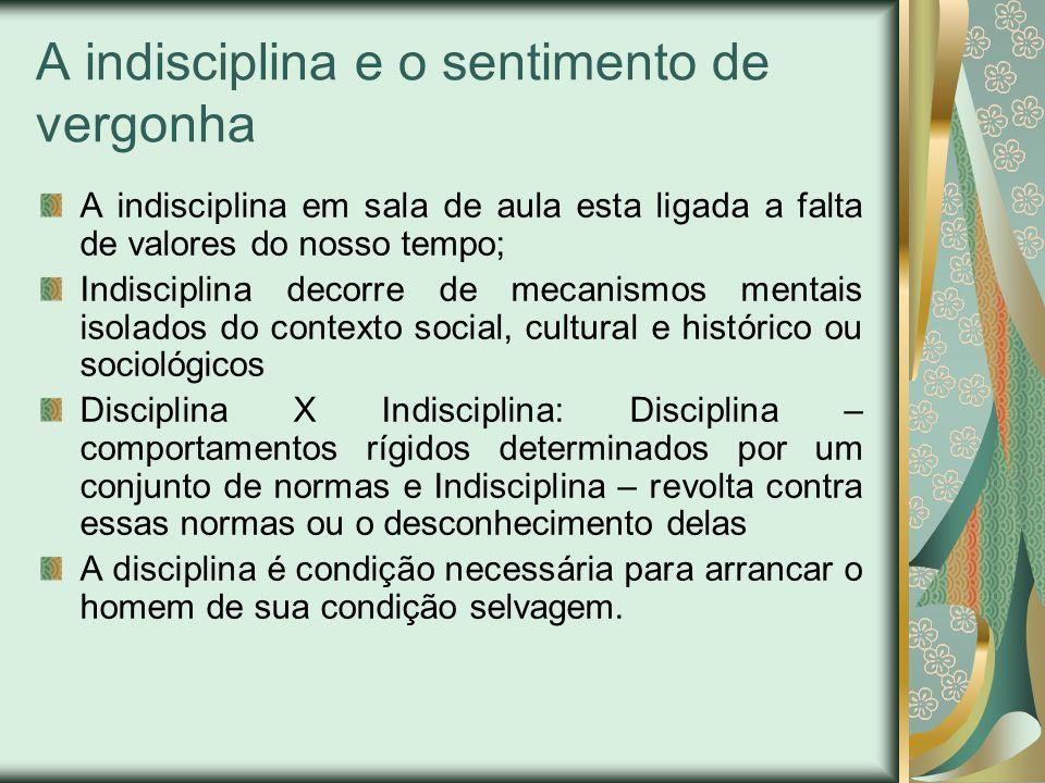 A indisciplina e o sentimento de vergonha A indisciplina em sala de aula esta ligada a falta de valores do nosso tempo; Indisciplina decorre de mecani
