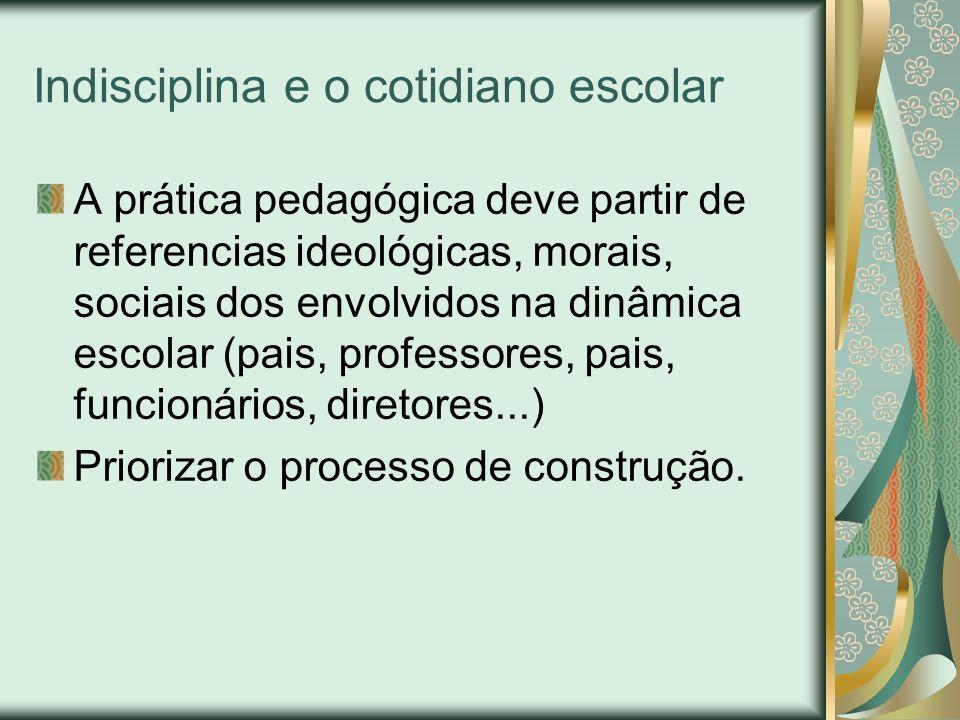Indisciplina e o cotidiano escolar A prática pedagógica deve partir de referencias ideológicas, morais, sociais dos envolvidos na dinâmica escolar (pa