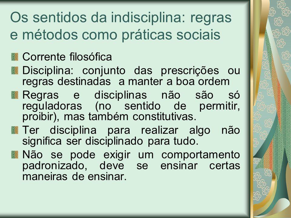 Os sentidos da indisciplina: regras e métodos como práticas sociais Corrente filosófica Disciplina: conjunto das prescrições ou regras destinadas a ma