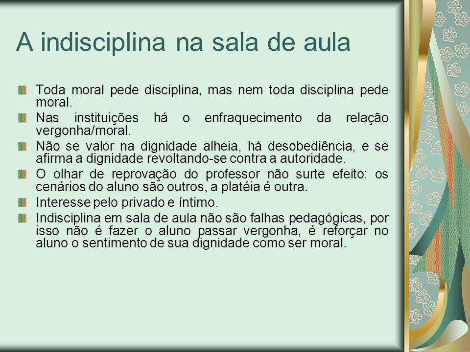 A indisciplina na sala de aula Toda moral pede disciplina, mas nem toda disciplina pede moral. Nas instituições há o enfraquecimento da relação vergon