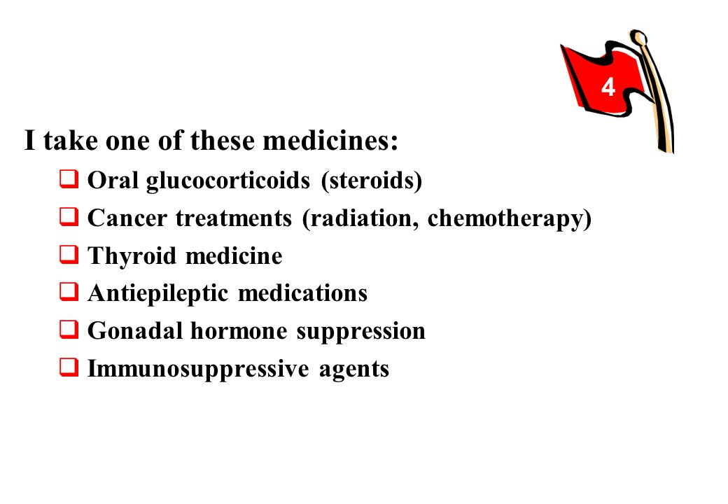 I take one of these medicines: Oral glucocorticoids (steroids) Cancer treatments (radiation, chemotherapy) Thyroid medicine Antiepileptic medications