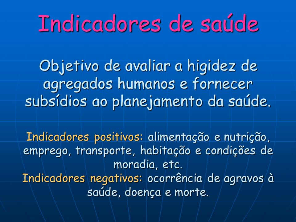Indicadores de saúde Objetivo de avaliar a higidez de agregados humanos e fornecer subsídios ao planejamento da saúde. Indicadores positivos: alimenta