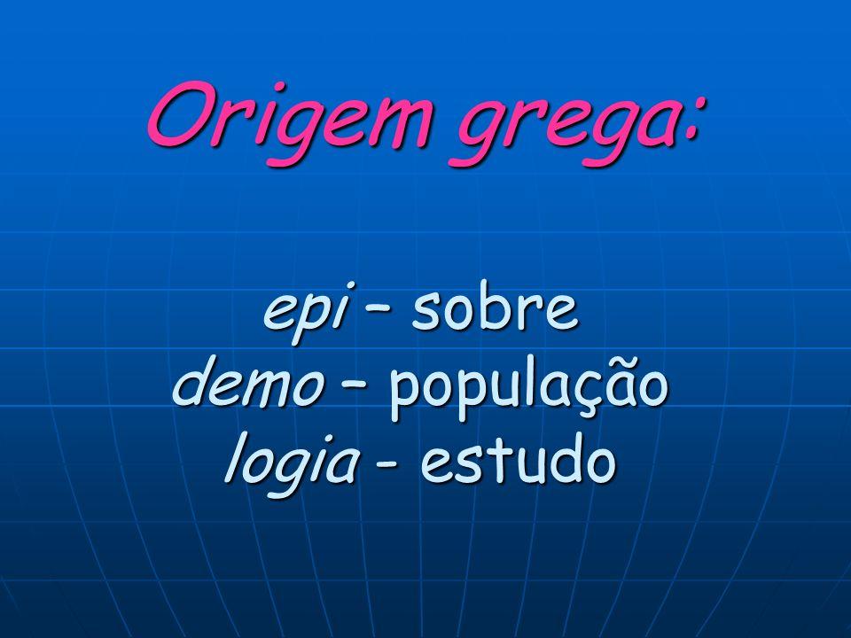 Origem grega: epi – sobre demo – população logia - estudo