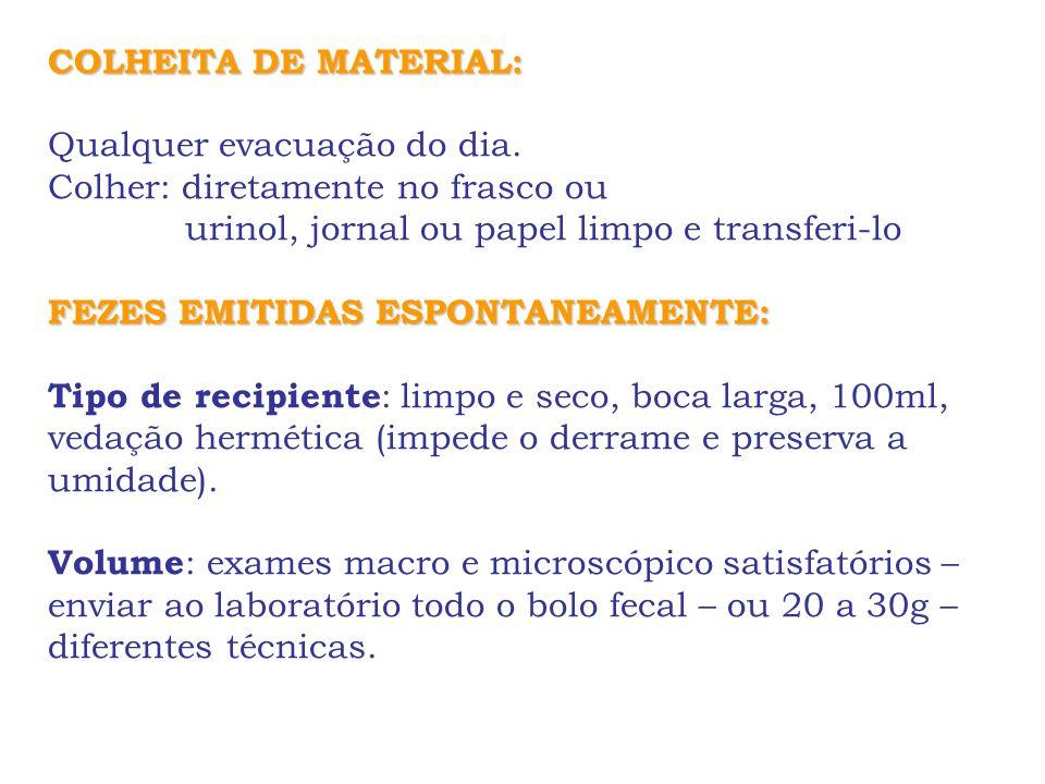 COLHEITA DE MATERIAL: Qualquer evacuação do dia. Colher: diretamente no frasco ou urinol, jornal ou papel limpo e transferi-lo FEZES EMITIDAS ESPONTAN