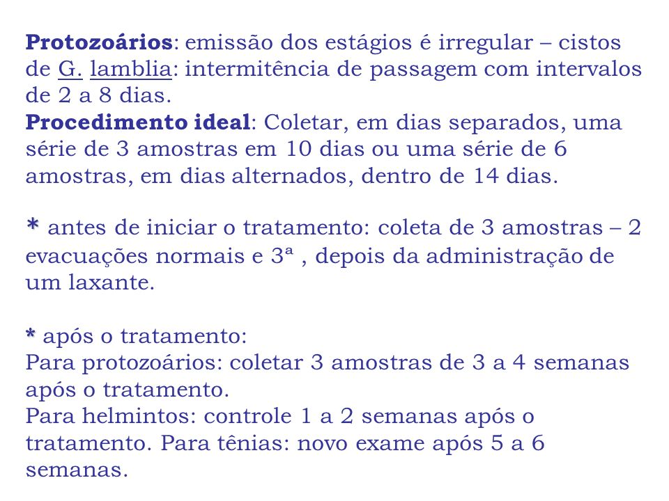 Protozoários : emissão dos estágios é irregular – cistos de G. lamblia: intermitência de passagem com intervalos de 2 a 8 dias. Procedimento ideal : C