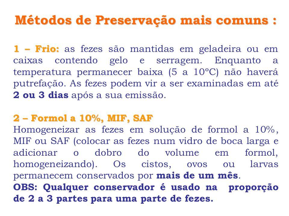 Métodos de Preservação mais comuns : 1 – Frio: 1 – Frio: as fezes são mantidas em geladeira ou em caixas contendo gelo e serragem. Enquanto a temperat