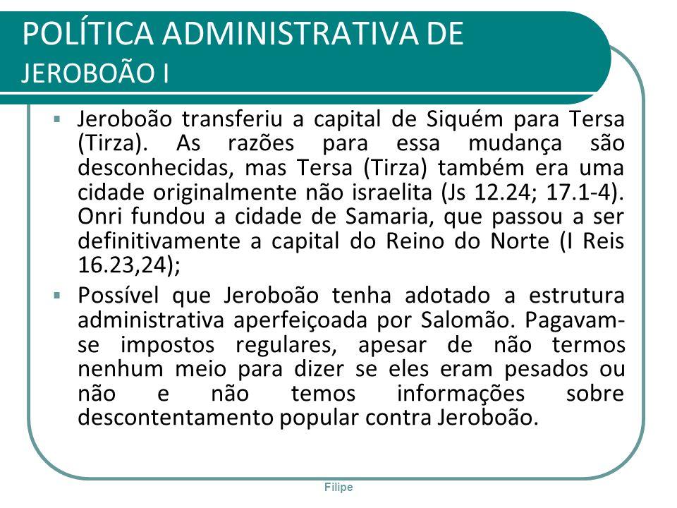 Filipe POLÍTICA ADMINISTRATIVA DE JEROBOÃO I Jeroboão transferiu a capital de Siquém para Tersa (Tirza). As razões para essa mudança são desconhecidas