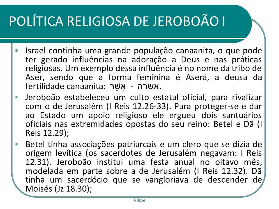 Filipe POLÍTICA RELIGIOSA DE JEROBOÃO I Israel continha uma grande população canaanita, o que pode ter gerado influências na adoração a Deus e nas prá