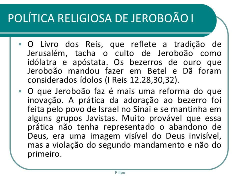 Filipe POLÍTICA RELIGIOSA DE JEROBOÃO I O Livro dos Reis, que reflete a tradição de Jerusalém, tacha o culto de Jeroboão como idólatra e apóstata. Os