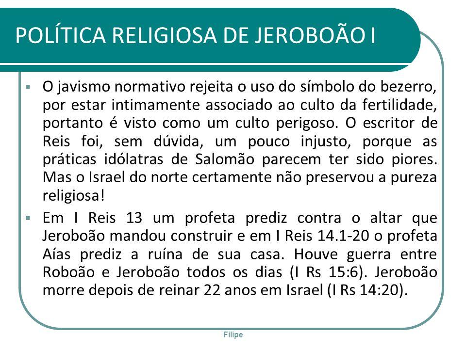 Filipe POLÍTICA RELIGIOSA DE JEROBOÃO I O javismo normativo rejeita o uso do símbolo do bezerro, por estar intimamente associado ao culto da fertilida