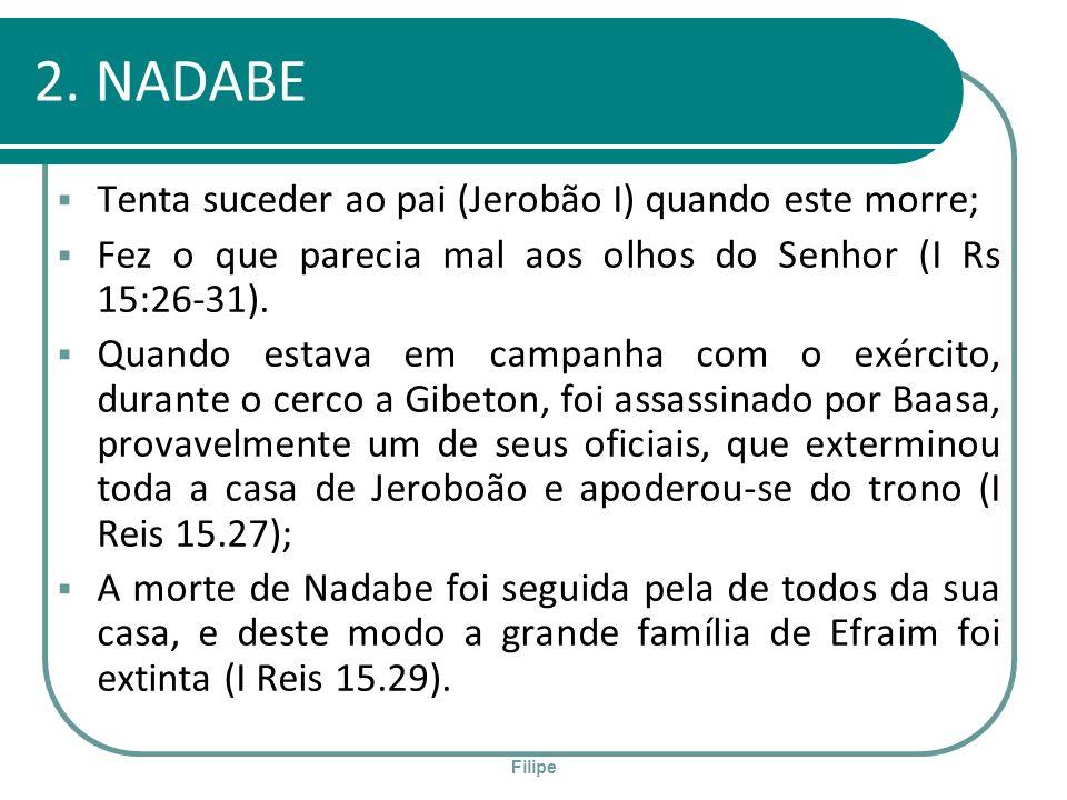 Filipe 2. NADABE Tenta suceder ao pai (Jerobão I) quando este morre; Fez o que parecia mal aos olhos do Senhor (I Rs 15:26-31). Quando estava em campa