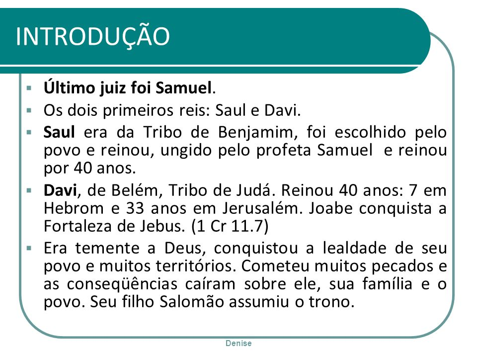 Denise INTRODUÇÃO Último juiz foi Samuel. Os dois primeiros reis: Saul e Davi. Saul era da Tribo de Benjamim, foi escolhido pelo povo e reinou, ungido