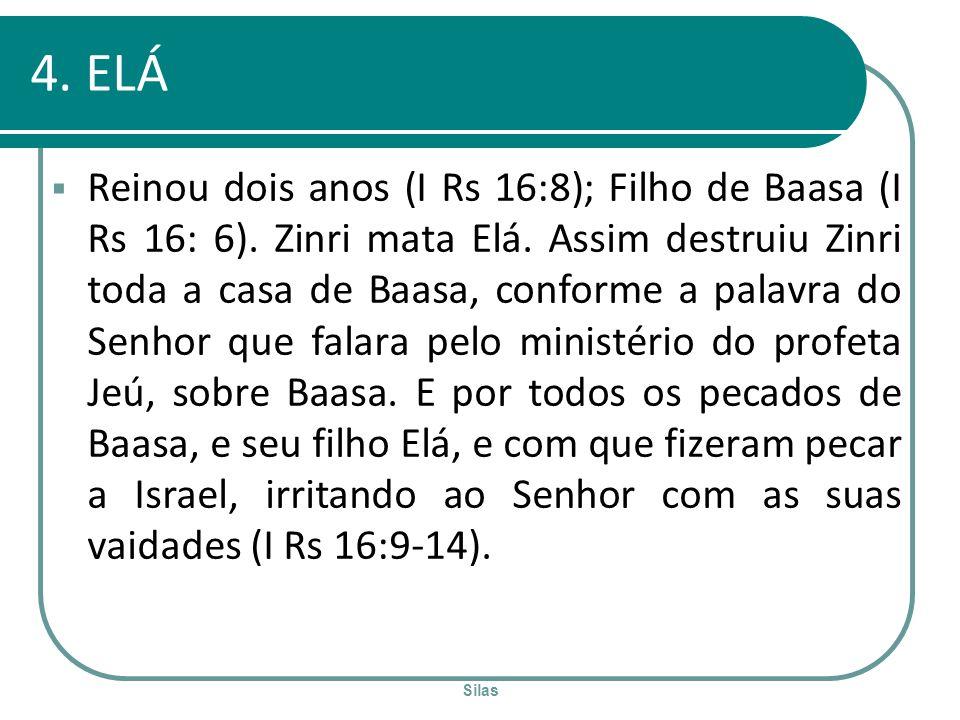 Silas 4. ELÁ Reinou dois anos (I Rs 16:8); Filho de Baasa (I Rs 16: 6). Zinri mata Elá. Assim destruiu Zinri toda a casa de Baasa, conforme a palavra