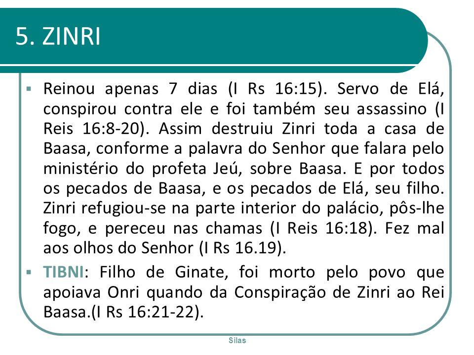Silas 5. ZINRI Reinou apenas 7 dias (I Rs 16:15). Servo de Elá, conspirou contra ele e foi também seu assassino (I Reis 16:8-20). Assim destruiu Zinri