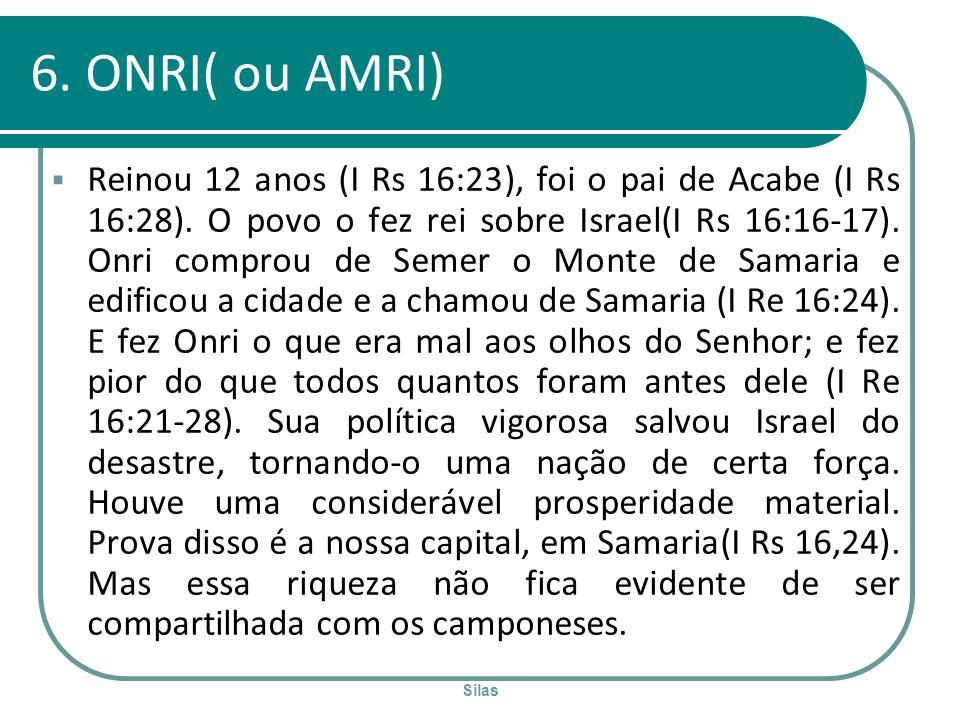 Silas 6. ONRI( ou AMRI) Reinou 12 anos (I Rs 16:23), foi o pai de Acabe (I Rs 16:28). O povo o fez rei sobre Israel(I Rs 16:16-17). Onri comprou de Se