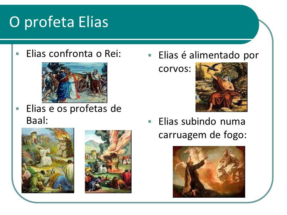 O profeta Elias Elias confronta o Rei: Elias e os profetas de Baal: Elias é alimentado por corvos: Elias subindo numa carruagem de fogo: