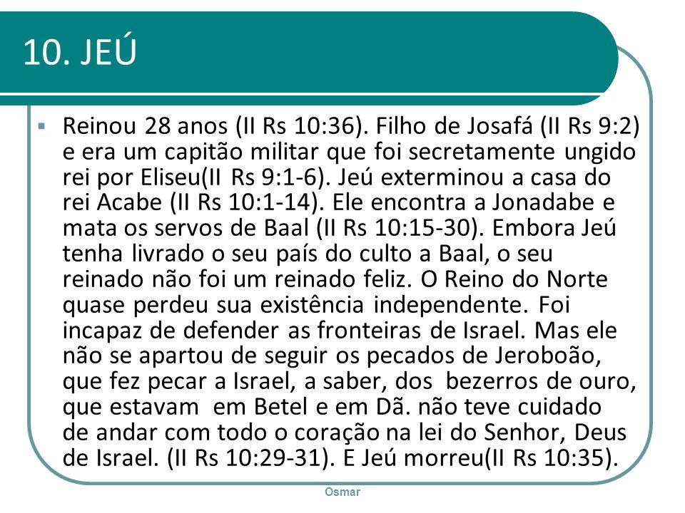 Osmar 10. JEÚ Reinou 28 anos (II Rs 10:36). Filho de Josafá (II Rs 9:2) e era um capitão militar que foi secretamente ungido rei por Eliseu(II Rs 9:1-