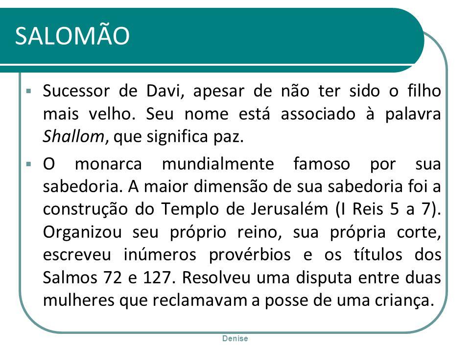 Denise SALOMÃO Sucessor de Davi, apesar de não ter sido o filho mais velho. Seu nome está associado à palavra Shallom, que significa paz. O monarca mu