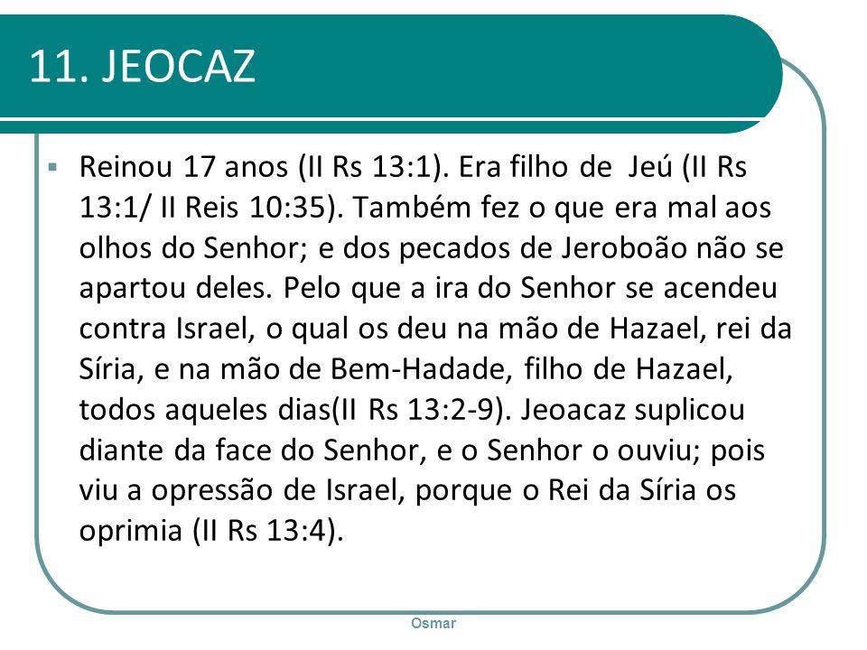 Osmar 11. JEOCAZ Reinou 17 anos (II Rs 13:1). Era filho de Jeú (II Rs 13:1/ II Reis 10:35). Também fez o que era mal aos olhos do Senhor; e dos pecado