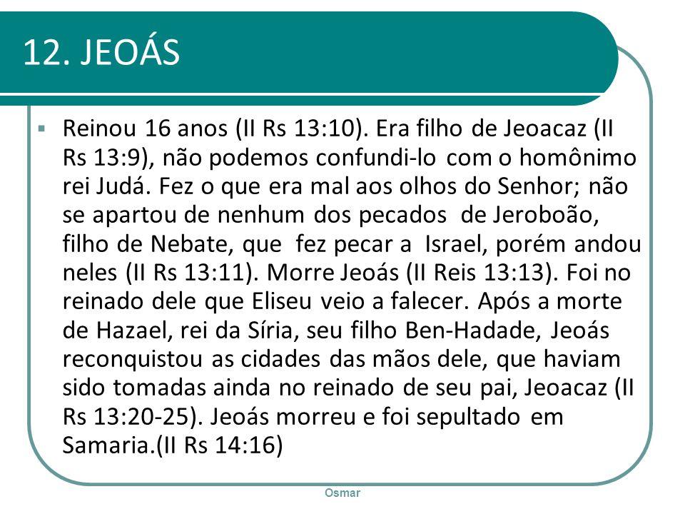 Osmar 12. JEOÁS Reinou 16 anos (II Rs 13:10). Era filho de Jeoacaz (II Rs 13:9), não podemos confundi-lo com o homônimo rei Judá. Fez o que era mal ao
