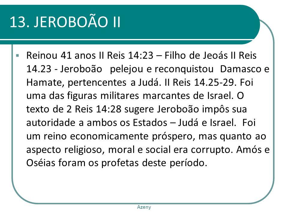 Azeny 13. JEROBOÃO II Reinou 41 anos II Reis 14:23 – Filho de Jeoás II Reis 14.23 - Jeroboão pelejou e reconquistou Damasco e Hamate, pertencentes a J