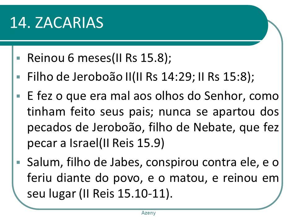 Azeny 14. ZACARIAS Reinou 6 meses(II Rs 15.8); Filho de Jeroboão II(II Rs 14:29; II Rs 15:8); E fez o que era mal aos olhos do Senhor, como tinham fei