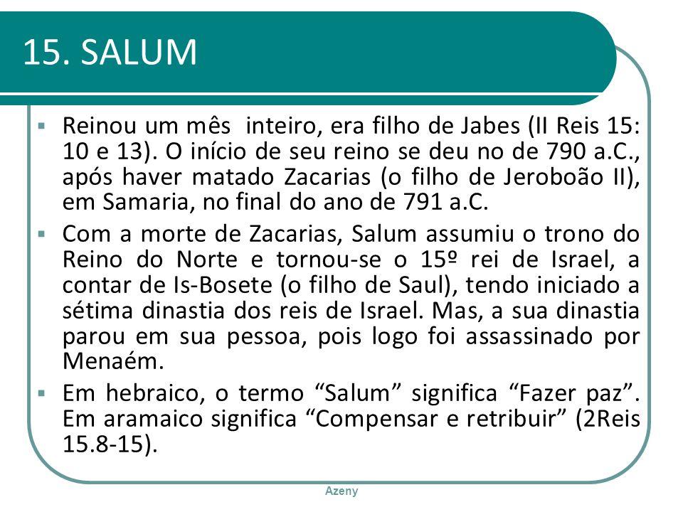 Azeny 15. SALUM Reinou um mês inteiro, era filho de Jabes (II Reis 15: 10 e 13). O início de seu reino se deu no de 790 a.C., após haver matado Zacari