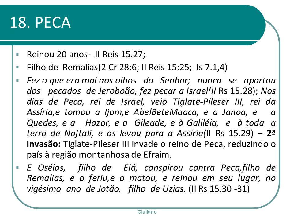 Giuliano 18. PECA Reinou 20 anos- II Reis 15.27; Filho de Remalias(2 Cr 28:6; II Reis 15:25; Is 7.1,4) Fez o que era mal aos olhos do Senhor; nunca se