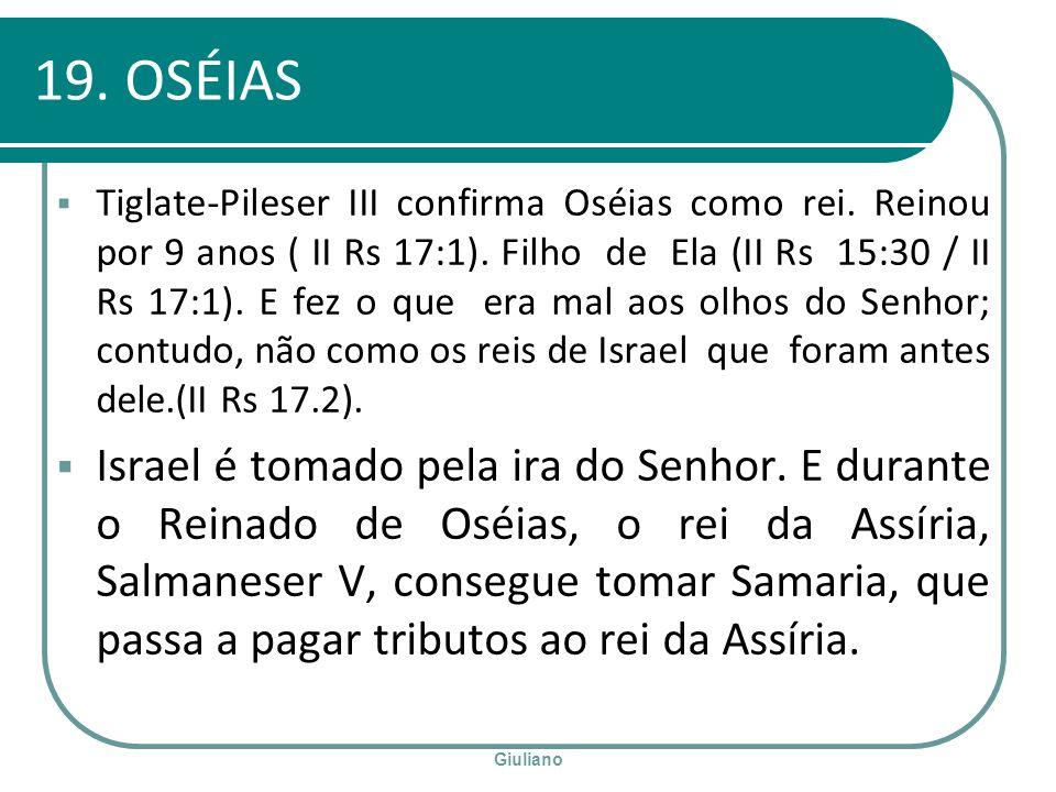 Giuliano 19. OSÉIAS Tiglate-Pileser III confirma Oséias como rei. Reinou por 9 anos ( II Rs 17:1). Filho de Ela (II Rs 15:30 / II Rs 17:1). E fez o qu