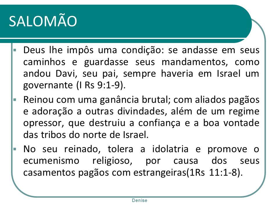 Denise SALOMÃO Deus lhe impôs uma condição: se andasse em seus caminhos e guardasse seus mandamentos, como andou Davi, seu pai, sempre haveria em Isra