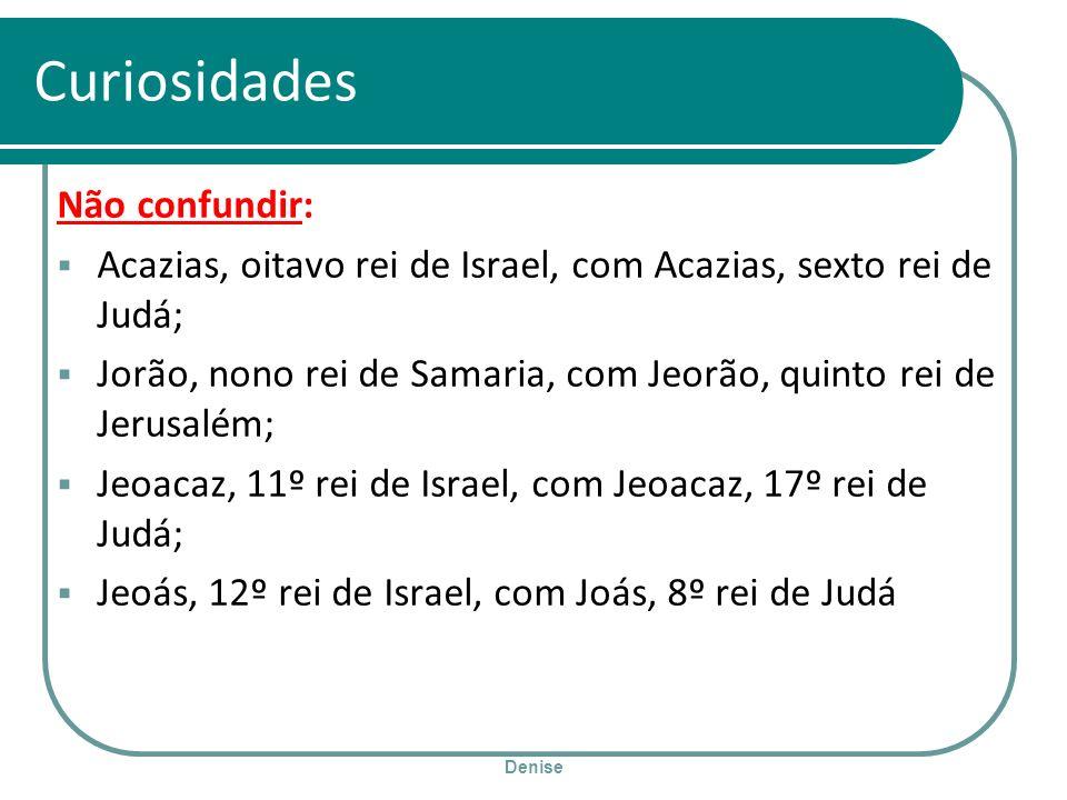 Denise Curiosidades Não confundir: Acazias, oitavo rei de Israel, com Acazias, sexto rei de Judá; Jorão, nono rei de Samaria, com Jeorão, quinto rei d