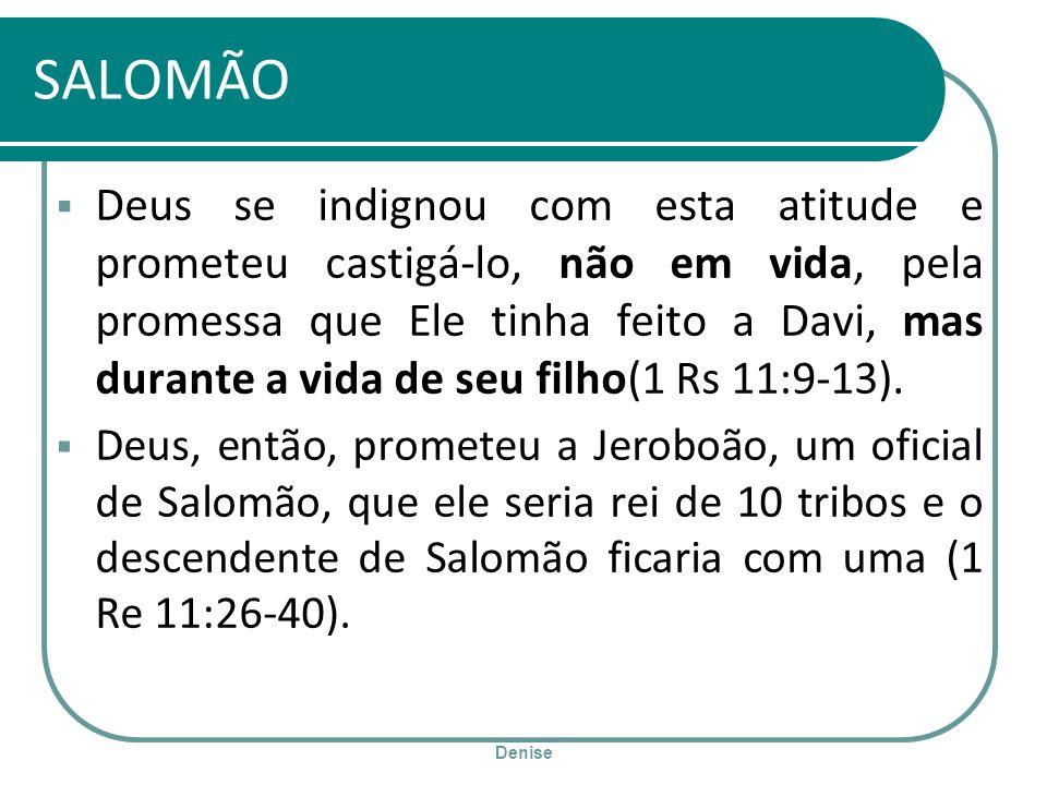 Denise SALOMÃO Deus se indignou com esta atitude e prometeu castigá-lo, não em vida, pela promessa que Ele tinha feito a Davi, mas durante a vida de s