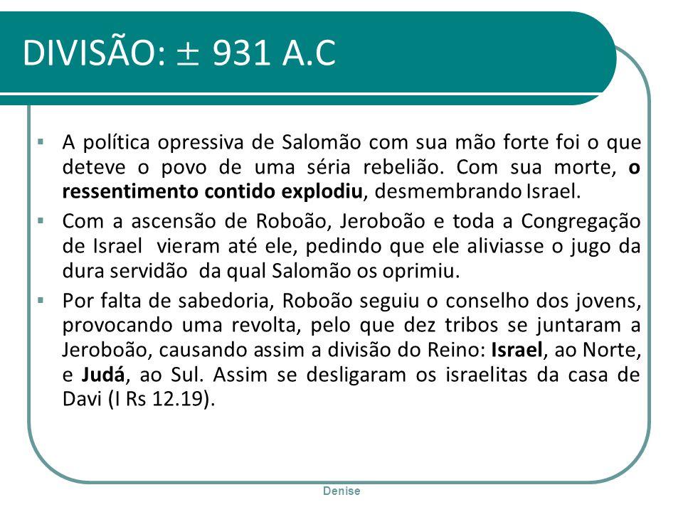 Denise DIVISÃO: ± 931 A.C A política opressiva de Salomão com sua mão forte foi o que deteve o povo de uma séria rebelião. Com sua morte, o ressentime