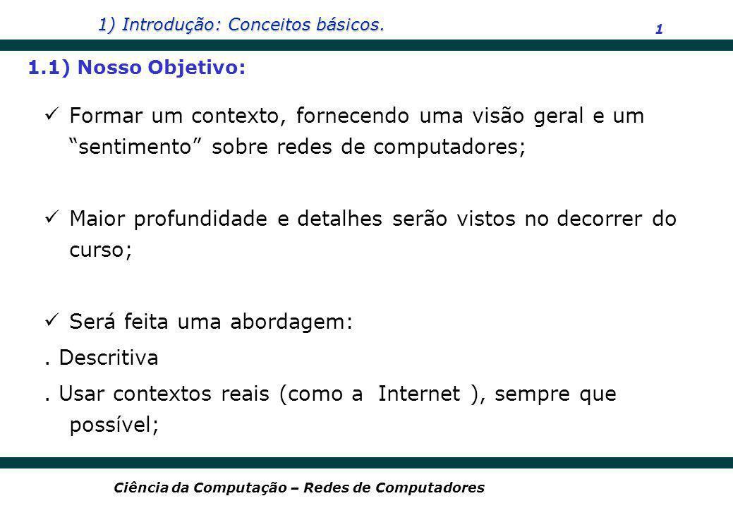 1) Introdução: Conceitos básicos. 1 Ciência da Computação – Redes de Computadores Formar um contexto, fornecendo uma visão geral e um sentimento sobre