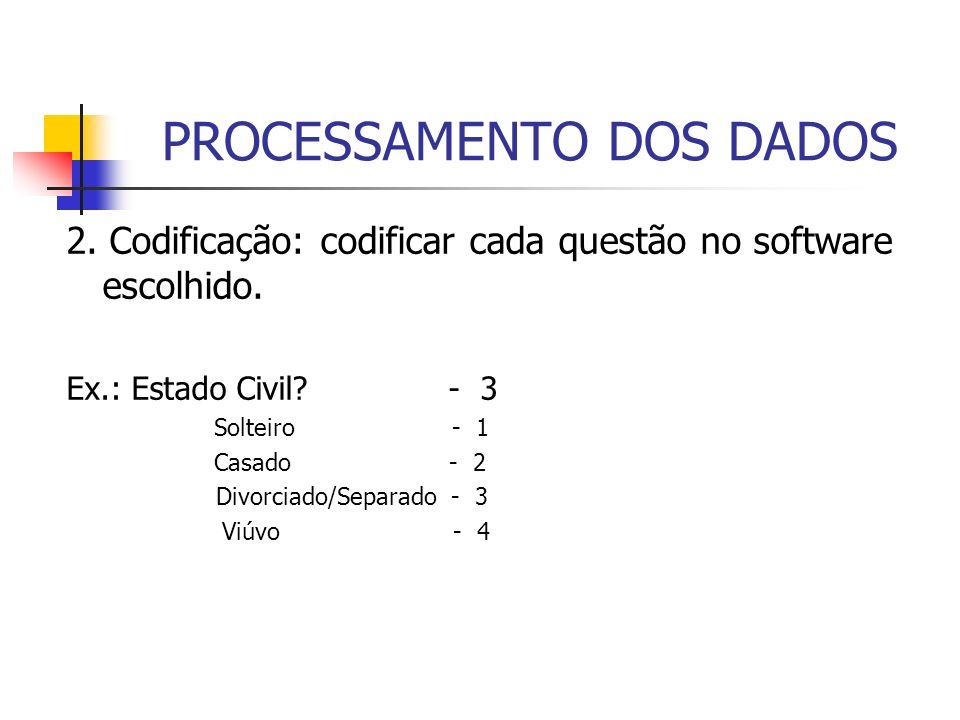 PROCESSAMENTO DOS DADOS 2. Codificação: codificar cada questão no software escolhido. Ex.: Estado Civil? - 3 Solteiro - 1 Casado - 2 Divorciado/Separa