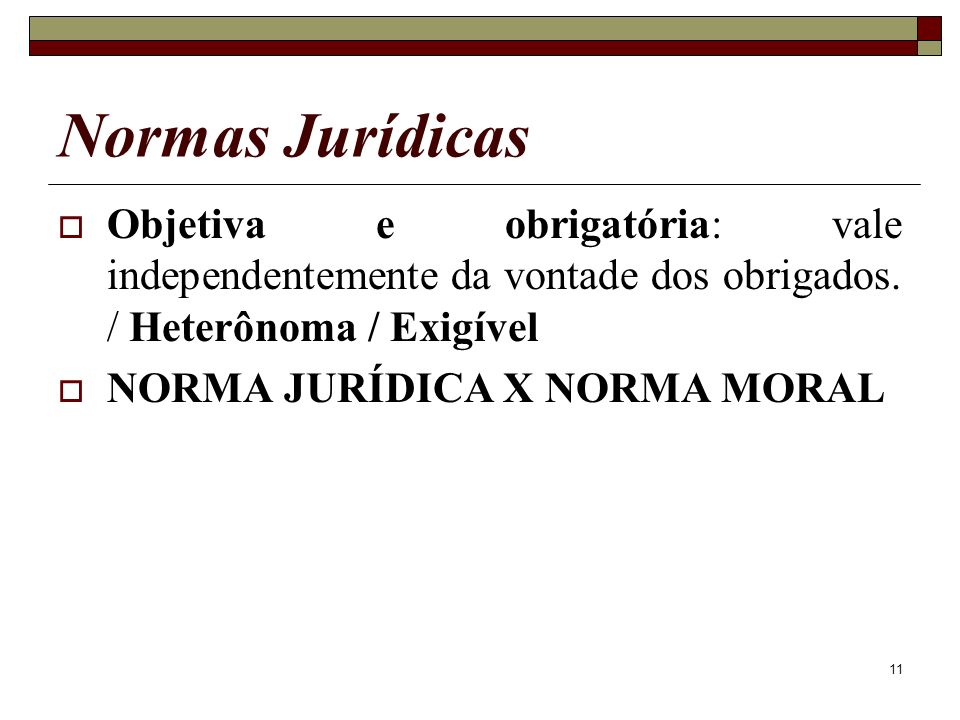 11 Objetiva e obrigatória: vale independentemente da vontade dos obrigados. / Heterônoma / Exigível NORMA JURÍDICA X NORMA MORAL Normas Jurídicas