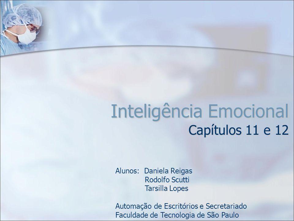 Inteligência Emocional Capítulos 11 e 12 Alunos: Daniela Reigas Rodolfo Scutti Tarsilla Lopes Automação de Escritórios e Secretariado Faculdade de Tec