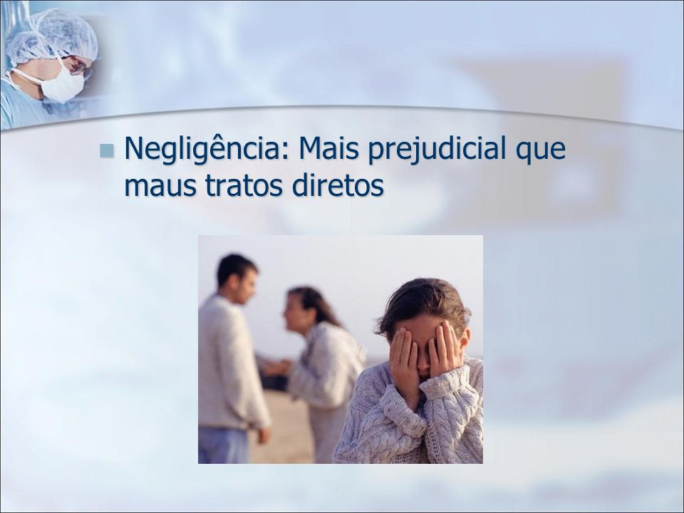Negligência: Mais prejudicial que maus tratos diretos Negligência: Mais prejudicial que maus tratos diretos