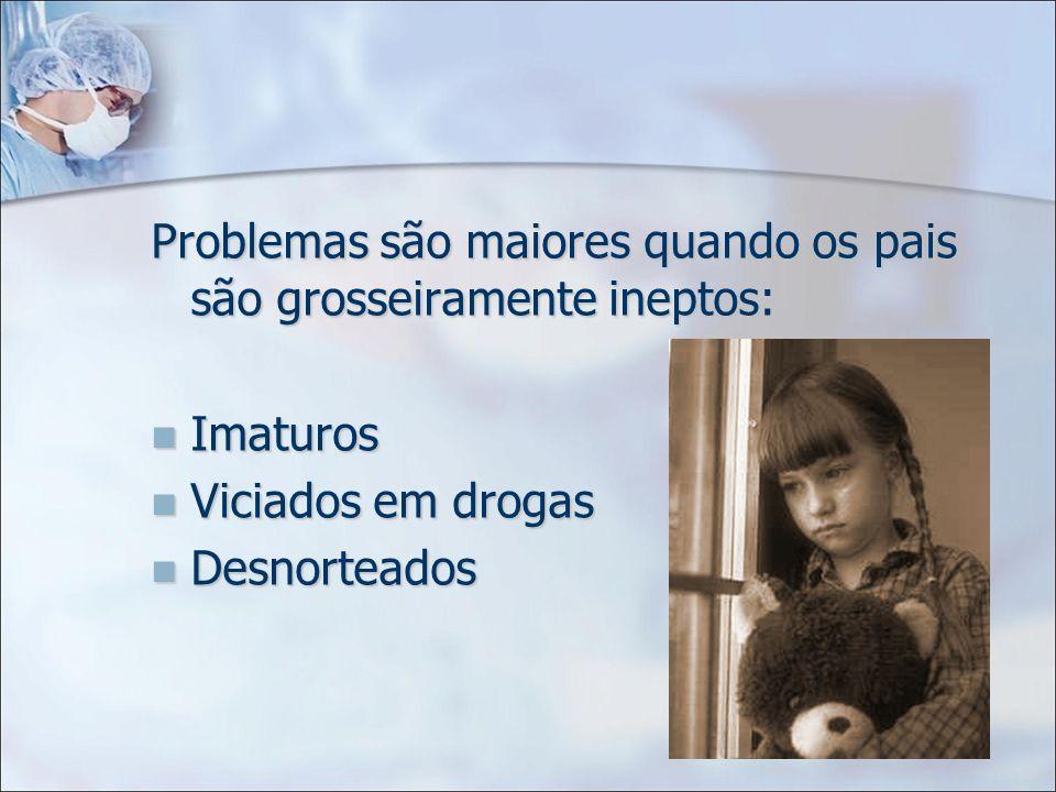 Problemas são maiores quando os pais são grosseiramente ineptos: Imaturos Imaturos Viciados em drogas Viciados em drogas Desnorteados Desnorteados