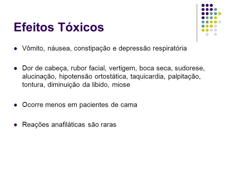 Efeitos Tóxicos Vômito, náusea, constipação e depressão respiratória Dor de cabeça, rubor facial, vertigem, boca seca, sudorese, alucinação, hipotensã
