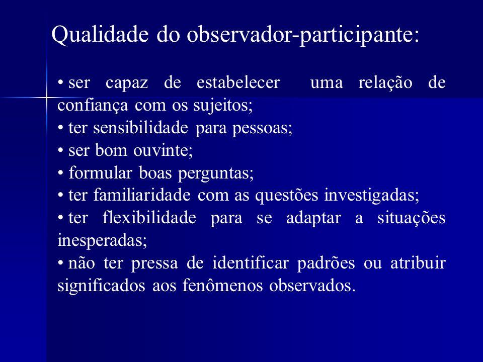 Qualidade do observador-participante: ser capaz de estabelecer uma relação de confiança com os sujeitos; ter sensibilidade para pessoas; ser bom ouvin