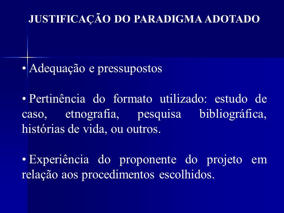 JUSTIFICAÇÃO DO PARADIGMA ADOTADO Adequação e pressupostos Pertinência do formato utilizado: estudo de caso, etnografia, pesquisa bibliográfica, histó