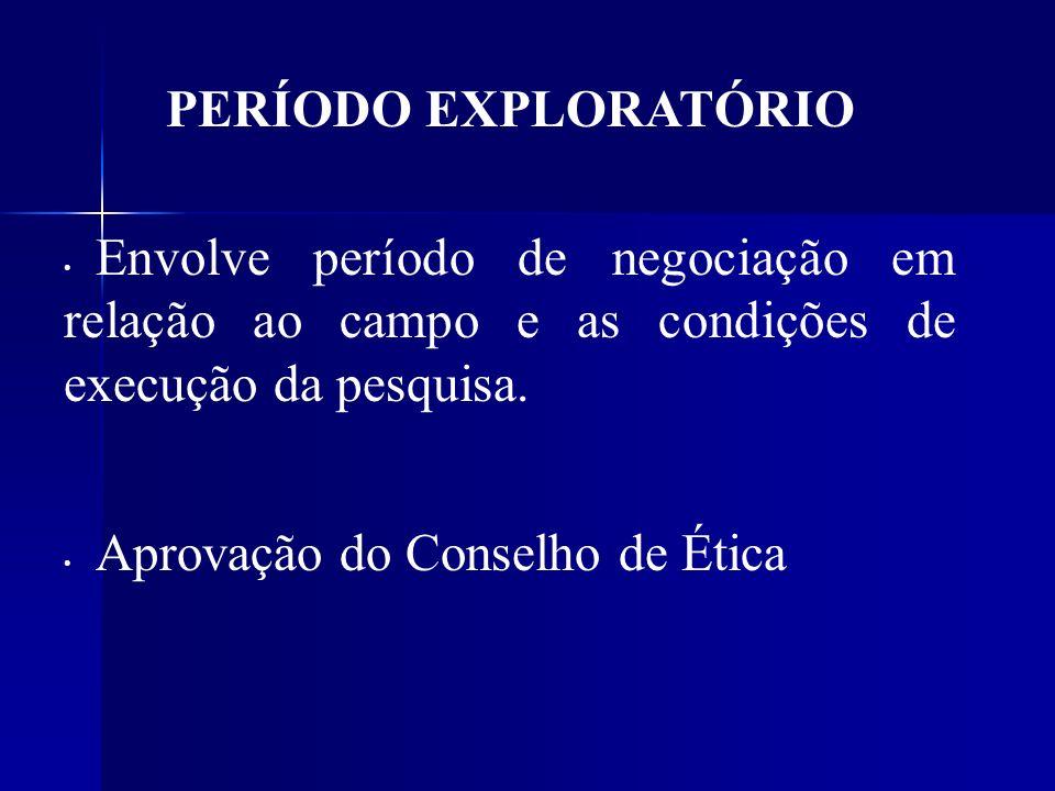 PERÍODO EXPLORATÓRIO Envolve período de negociação em relação ao campo e as condições de execução da pesquisa. Aprovação do Conselho de Ética