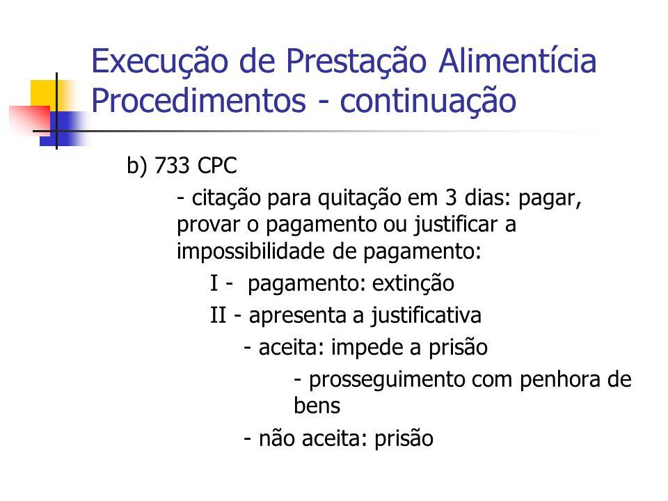 Execução de Prestação Alimentícia 2) Procedimentos – b) continuação III - não paga nem apresenta justificativa - prisão de 1 a 3 meses (733, §1°, CPC) - lei de alimentos (5478/98), art: 19 até 60 dias - manutenção da dívida: 733, §2°, CPC - prosseguimento com penhora de bens.