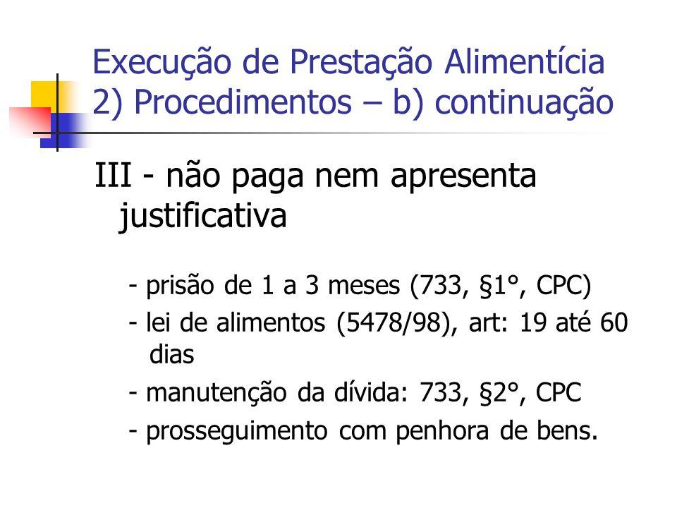 Execução de Prestação Alimentícia 2) Procedimentos – b) continuação III - não paga nem apresenta justificativa - prisão de 1 a 3 meses (733, §1°, CPC)