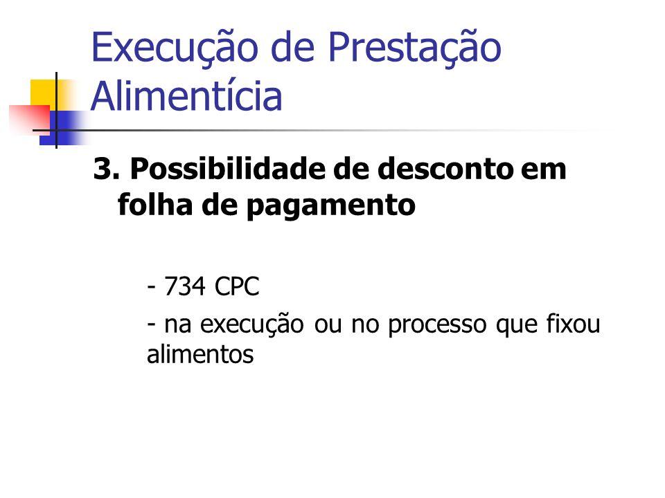 Execução de Prestação Alimentícia 3. Possibilidade de desconto em folha de pagamento - 734 CPC - na execução ou no processo que fixou alimentos