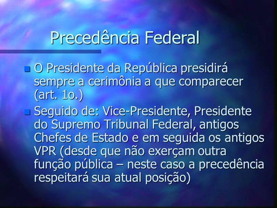Precedência Federal n O Presidente da República presidirá sempre a cerimônia a que comparecer (art. 1o.) n Seguido de: Vice-Presidente, Presidente do