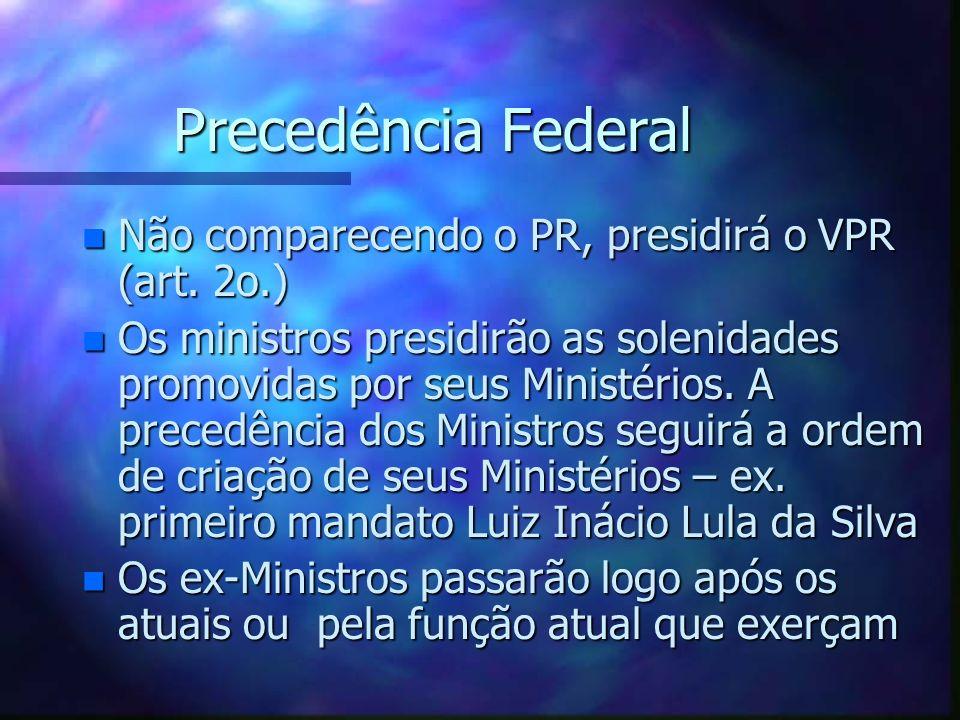 Precedência Federal n Não comparecendo o PR, presidirá o VPR (art. 2o.) n Os ministros presidirão as solenidades promovidas por seus Ministérios. A pr
