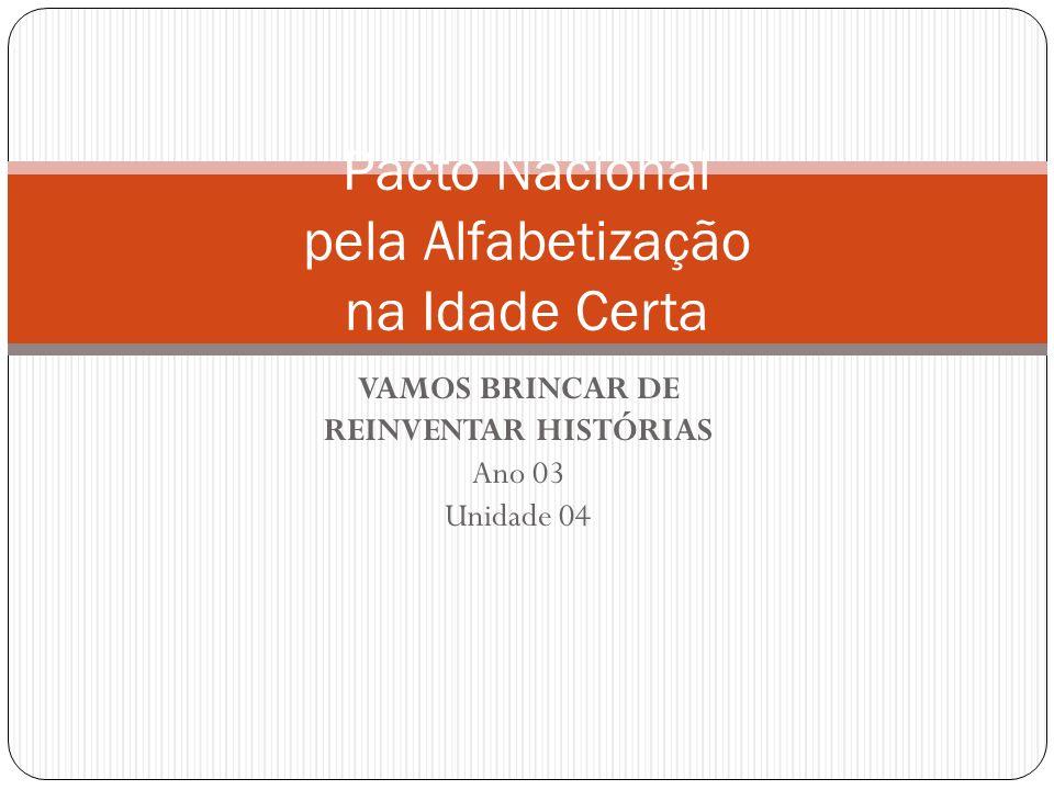 VAMOS BRINCAR DE REINVENTAR HISTÓRIAS Ano 03 Unidade 04 Pacto Nacional pela Alfabetização na Idade Certa